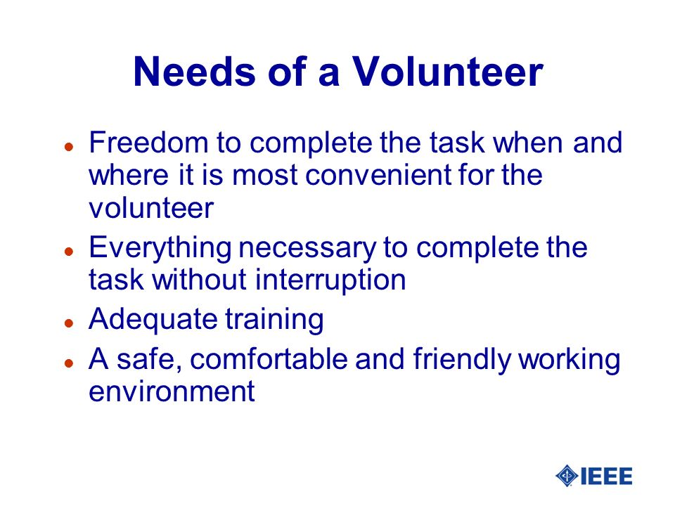 Needs of a Volunteer l Follow-up to see that the task is completed l An opportunity to provide feedback when the task is finished l Appreciation, recognition and rewards that match the reasons for volunteering