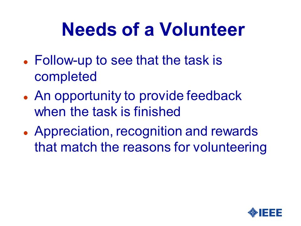 Needs of a Volunteer l Follow-up to see that the task is completed l An opportunity to provide feedback when the task is finished l Appreciation, reco