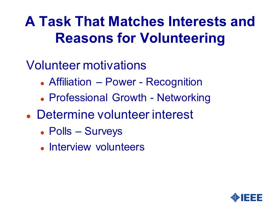 Long Term Benefits l Meeting volunteer needs creates a win– win situation l Volunteers benefit when you understand and meet their needs l The organization benefits too l A more successful organization l More long-term productive volunteers & more active members