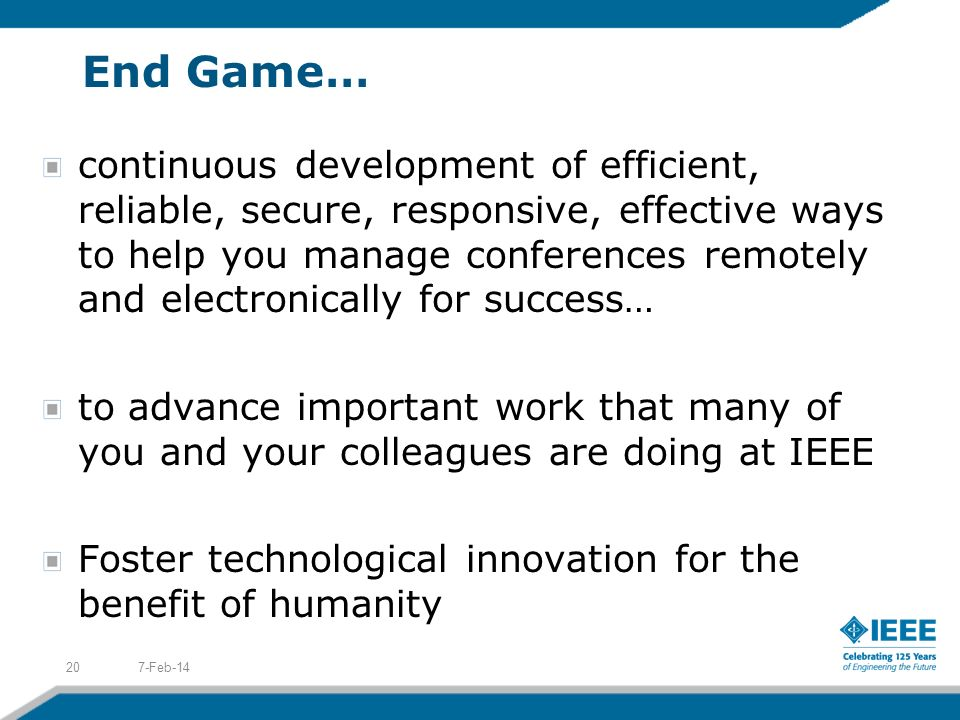Possibilities are Endless… Currently being piloted within IEEE Presentation Capture 2009 IEEE MTT-S Intl Microwave Symposium (www.ims2009.org/presentations_online)www.ims2009.org/presentations_online Live Event Streaming (via IEEE.tv: www.ieee.tv)www.ieee.tv 2009 IEEE Honors Ceremony 2009 IEEE Presidential Candidates Debate 2009 IEEE Presidential Candidates Roundtable (27 July) Future investigations Podcasting Blogs Virtual Trade Shows Social Networking/Media E-Learning/Distance Learning Telepresence 7-Feb-1419