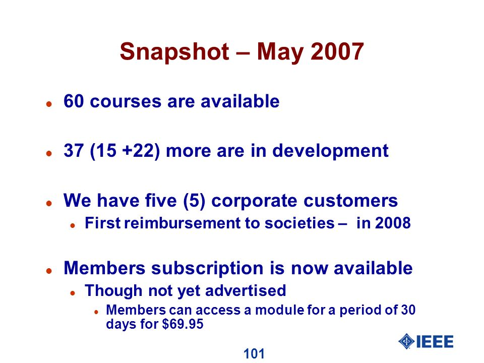 101 Snapshot – May 2007 l 60 courses are available l 37 (15 +22) more are in development l We have five (5) corporate customers l First reimbursement to societies – in 2008 l Members subscription is now available l Though not yet advertised l Members can access a module for a period of 30 days for $69.95