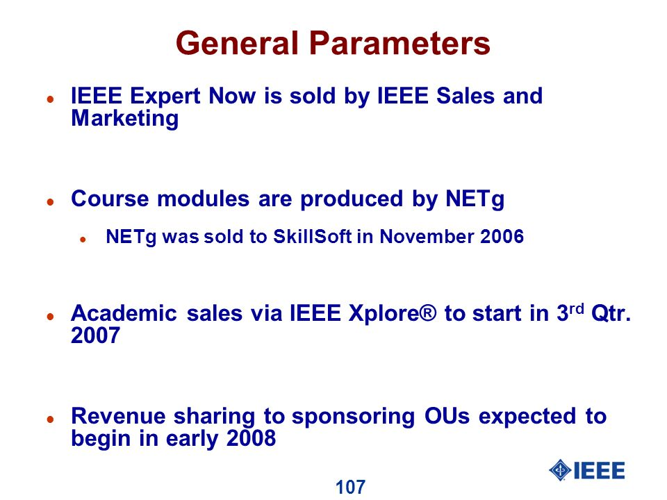 107 General Parameters l IEEE Expert Now is sold by IEEE Sales and Marketing l Course modules are produced by NETg l NETg was sold to SkillSoft in November 2006 l Academic sales via IEEE Xplore® to start in 3 rd Qtr.