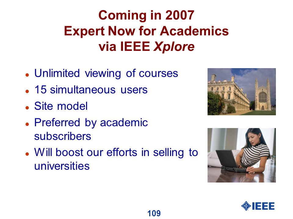 109 Coming in 2007 Expert Now for Academics via IEEE Xplore l Unlimited viewing of courses l 15 simultaneous users l Site model l Preferred by academic subscribers l Will boost our efforts in selling to universities