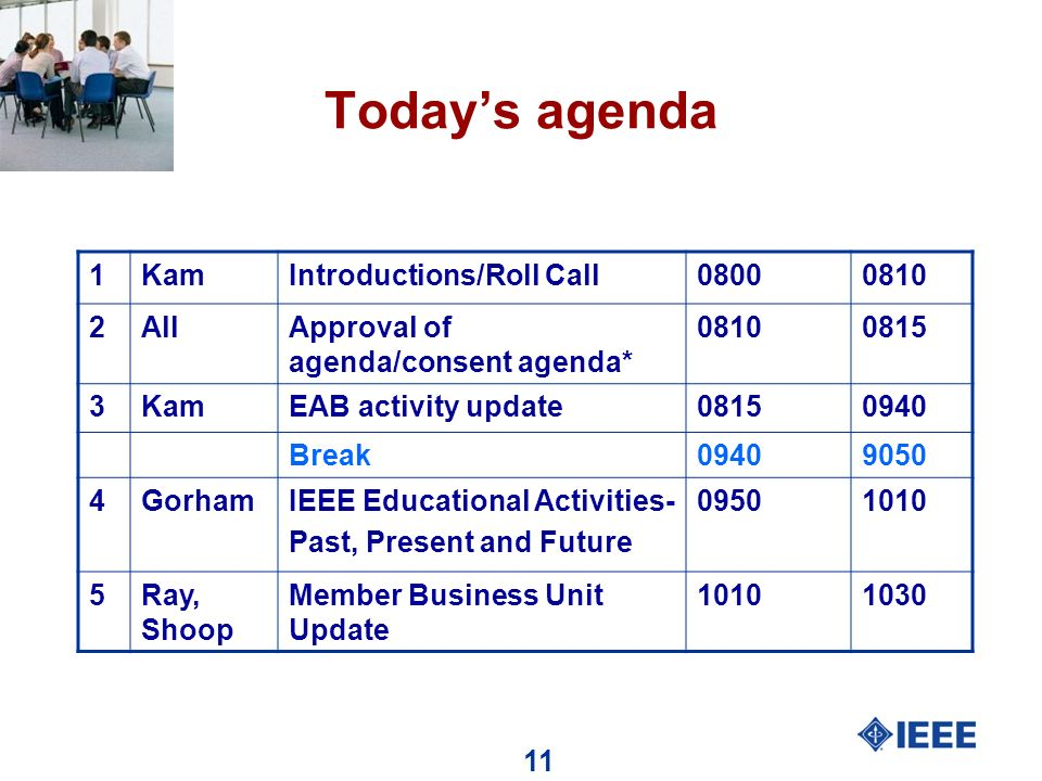 11 Todays agenda 1KamIntroductions/Roll Call08000810 2AllApproval of agenda/consent agenda* 08100815 3KamEAB activity update08150940 Break09409050 4GorhamIEEE Educational Activities- Past, Present and Future 09501010 5Ray, Shoop Member Business Unit Update 10101030