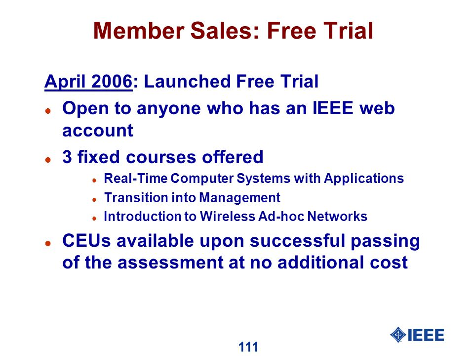 111 Member Sales: Free Trial April 2006: Launched Free Trial l Open to anyone who has an IEEE web account l 3 fixed courses offered l Real-Time Computer Systems with Applications l Transition into Management l Introduction to Wireless Ad-hoc Networks l CEUs available upon successful passing of the assessment at no additional cost