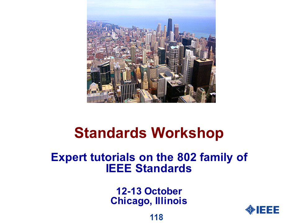 118 Standards Workshop Expert tutorials on the 802 family of IEEE Standards 12-13 October Chicago, Illinois