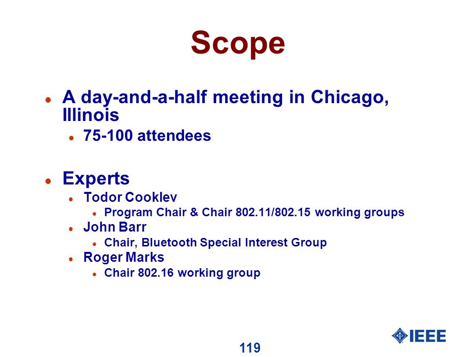 119 Scope l A day-and-a-half meeting in Chicago, Illinois l 75-100 attendees l Experts l Todor Cooklev l Program Chair & Chair 802.11/802.15 working groups l John Barr l Chair, Bluetooth Special Interest Group l Roger Marks l Chair 802.16 working group