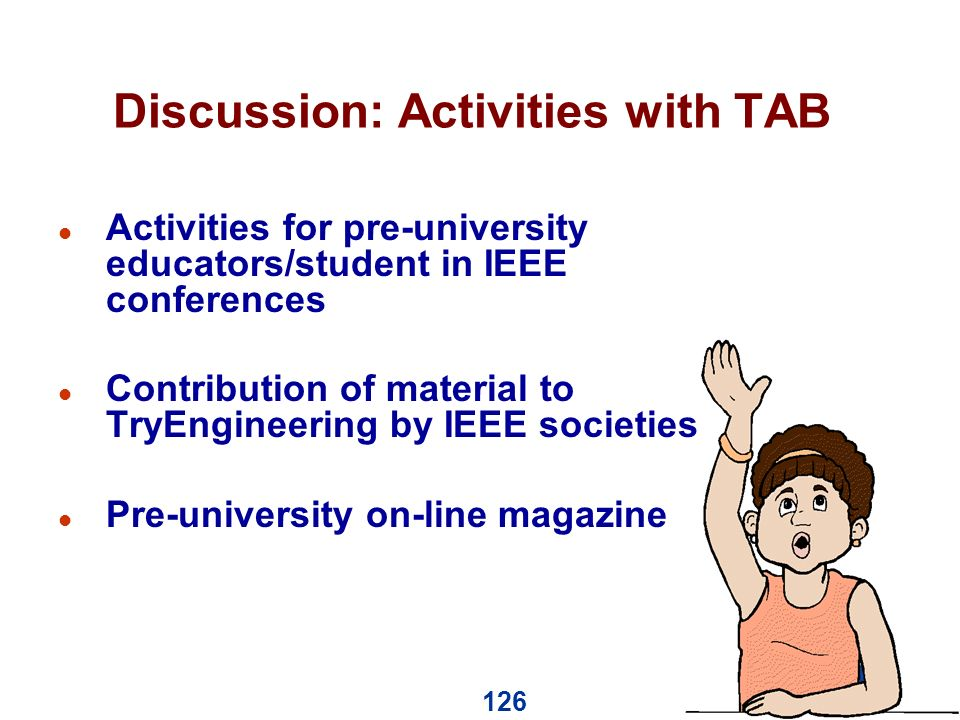 126 Discussion: Activities with TAB l Activities for pre-university educators/student in IEEE conferences l Contribution of material to TryEngineering by IEEE societies l Pre-university on-line magazine