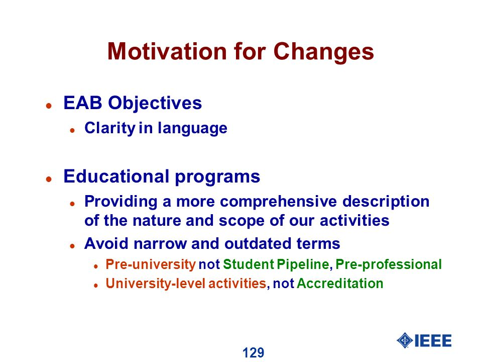 129 Motivation for Changes l EAB Objectives l Clarity in language l Educational programs l Providing a more comprehensive description of the nature and scope of our activities l Avoid narrow and outdated terms l Pre-university not Student Pipeline, Pre-professional l University-level activities, not Accreditation