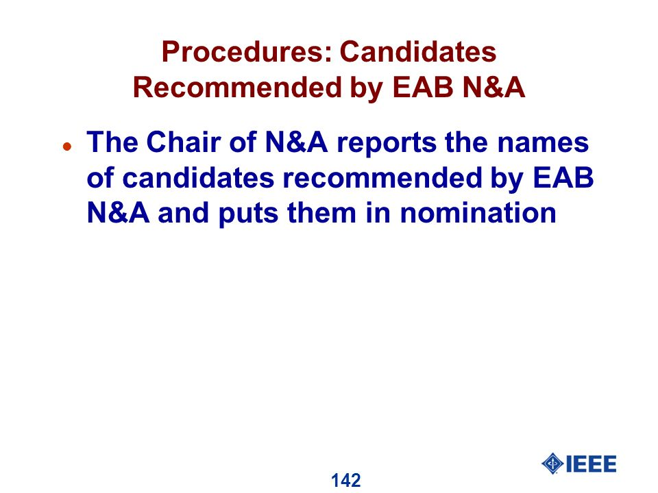 142 Procedures: Candidates Recommended by EAB N&A l The Chair of N&A reports the names of candidates recommended by EAB N&A and puts them in nomination
