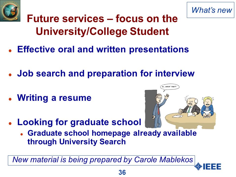 36 Future services – focus on the University/College Student l Effective oral and written presentations l Job search and preparation for interview l Writing a resume l Looking for graduate school l Graduate school homepage already available through University Search Whats new New material is being prepared by Carole Mablekos