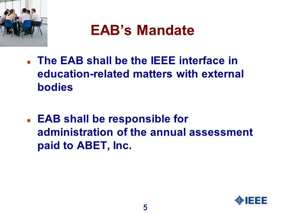 5 EABs Mandate l The EAB shall be the IEEE interface in education-related matters with external bodies l EAB shall be responsible for administration of the annual assessment paid to ABET, Inc.