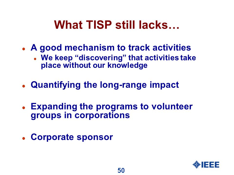 50 What TISP still lacks… l A good mechanism to track activities l We keep discovering that activities take place without our knowledge l Quantifying the long-range impact l Expanding the programs to volunteer groups in corporations l Corporate sponsor