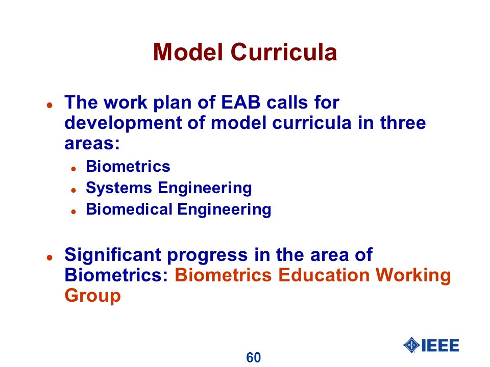 60 Model Curricula l The work plan of EAB calls for development of model curricula in three areas: l Biometrics l Systems Engineering l Biomedical Engineering l Significant progress in the area of Biometrics: Biometrics Education Working Group