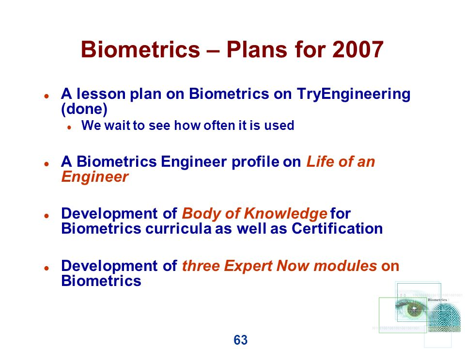 63 Biometrics – Plans for 2007 l A lesson plan on Biometrics on TryEngineering (done) l We wait to see how often it is used l A Biometrics Engineer profile on Life of an Engineer l Development of Body of Knowledge for Biometrics curricula as well as Certification l Development of three Expert Now modules on Biometrics
