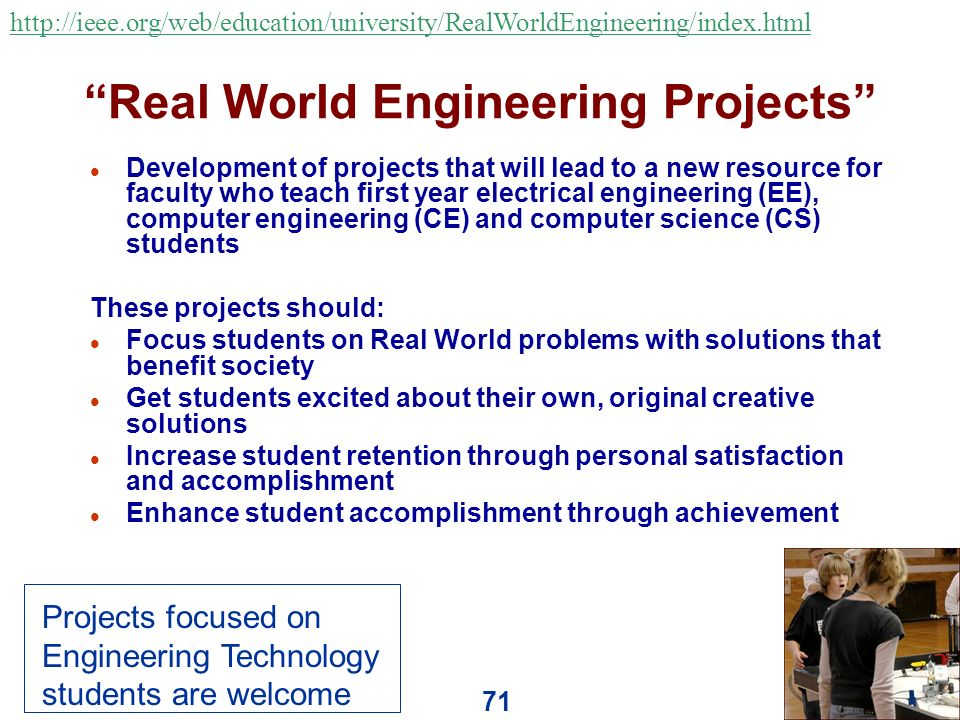 71 Real World Engineering Projects l Development of projects that will lead to a new resource for faculty who teach first year electrical engineering (EE), computer engineering (CE) and computer science (CS) students These projects should: l Focus students on Real World problems with solutions that benefit society l Get students excited about their own, original creative solutions l Increase student retention through personal satisfaction and accomplishment l Enhance student accomplishment through achievement http://ieee.org/web/education/university/RealWorldEngineering/index.html Projects focused on Engineering Technology students are welcome