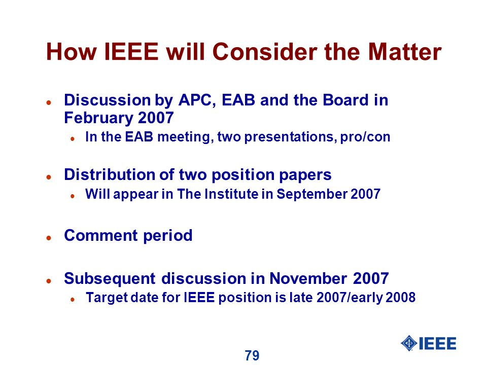 79 How IEEE will Consider the Matter l Discussion by APC, EAB and the Board in February 2007 l In the EAB meeting, two presentations, pro/con l Distribution of two position papers l Will appear in The Institute in September 2007 l Comment period l Subsequent discussion in November 2007 l Target date for IEEE position is late 2007/early 2008