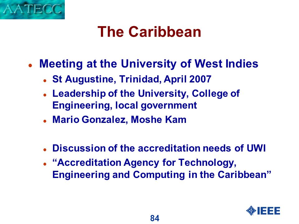 84 The Caribbean l Meeting at the University of West Indies l St Augustine, Trinidad, April 2007 l Leadership of the University, College of Engineering, local government l Mario Gonzalez, Moshe Kam l Discussion of the accreditation needs of UWI l Accreditation Agency for Technology, Engineering and Computing in the Caribbean