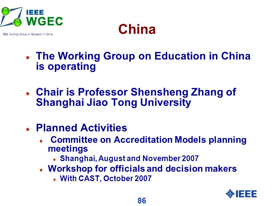 86 China l The Working Group on Education in China is operating l Chair is Professor Shensheng Zhang of Shanghai Jiao Tong University l Planned Activities l Committee on Accreditation Models planning meetings l Shanghai, August and November 2007 l Workshop for officials and decision makers l With CAST, October 2007 IEEE Working Group on Education in China