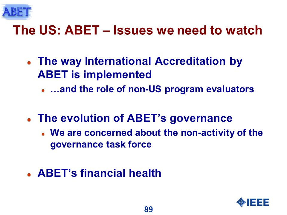 89 The US: ABET – Issues we need to watch l The way International Accreditation by ABET is implemented l …and the role of non-US program evaluators l The evolution of ABETs governance l We are concerned about the non-activity of the governance task force l ABETs financial health