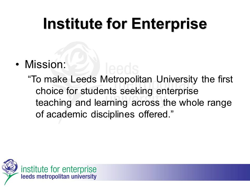 Institute for Enterprise Mission: To make Leeds Metropolitan University the first choice for students seeking enterprise teaching and learning across the whole range of academic disciplines offered.