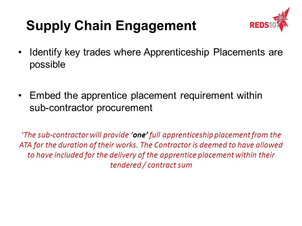 Identify key trades where Apprenticeship Placements are possible Embed the apprentice placement requirement within sub-contractor procurement The sub-contractor will provide one full apprenticeship placement from the ATA for the duration of their works.