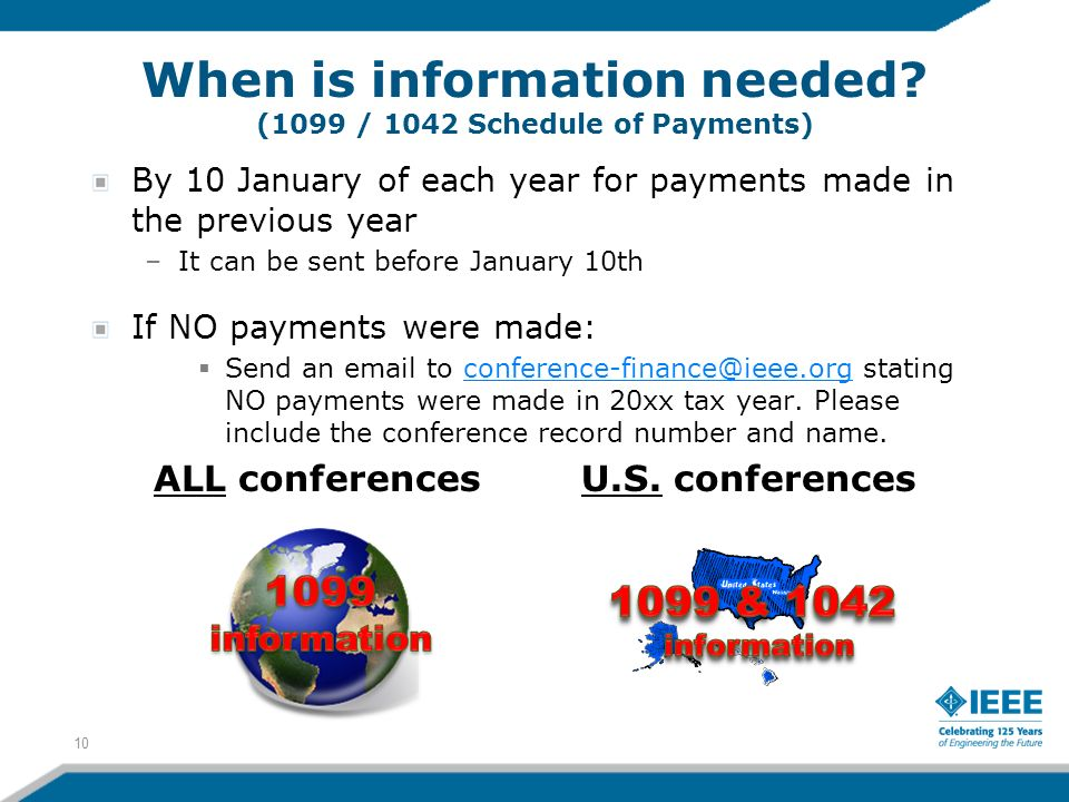 By 10 January of each year for payments made in the previous year –It can be sent before January 10th If NO payments were made: Send an email to conference-finance@ieee.org stating NO payments were made in 20xx tax year.