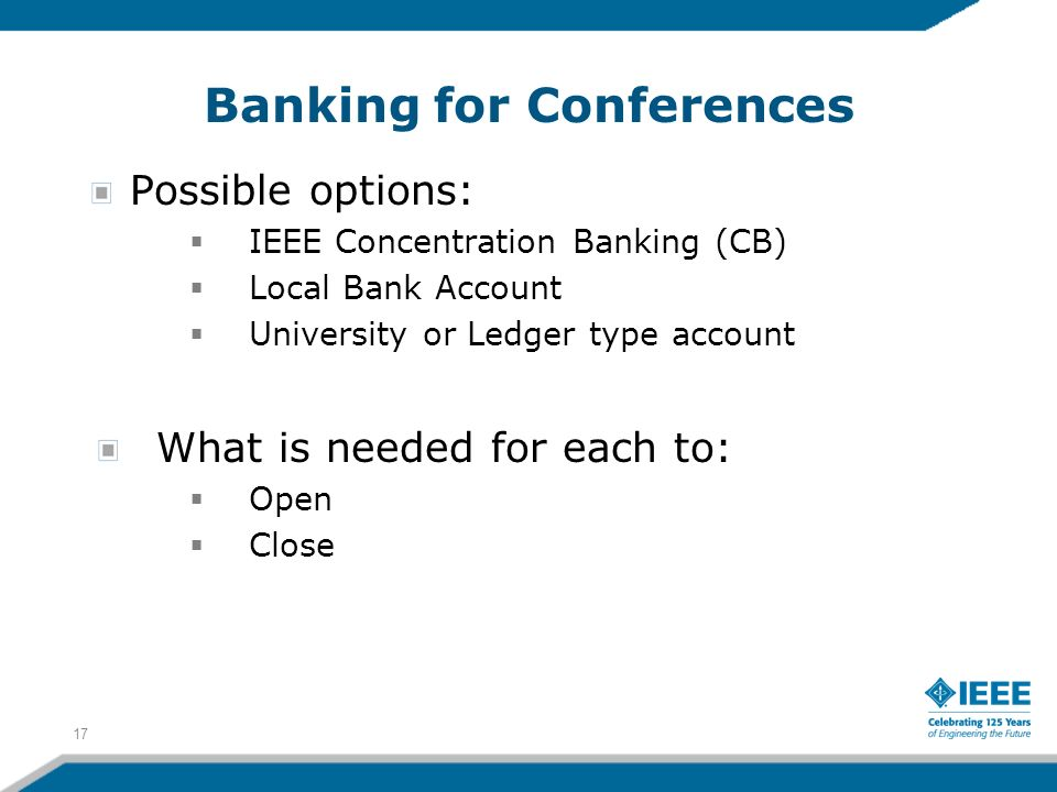 Banking for Conferences Possible options: IEEE Concentration Banking (CB) Local Bank Account University or Ledger type account What is needed for each