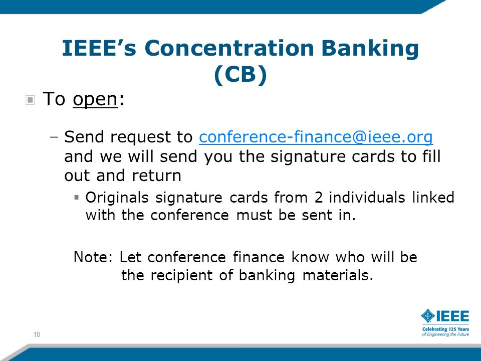 IEEEs Concentration Banking (CB) To open: –Send request to conference-finance@ieee.org and we will send you the signature cards to fill out and returnconference-finance@ieee.org Originals signature cards from 2 individuals linked with the conference must be sent in.