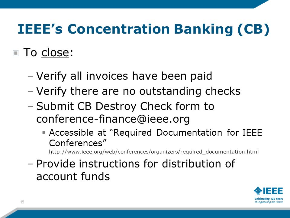 IEEEs Concentration Banking (CB) To close: –Verify all invoices have been paid –Verify there are no outstanding checks –Submit CB Destroy Check form to conference-finance@ieee.org Accessible at Required Documentation for IEEE Conferences http://www.ieee.org/web/conferences/organizers/required_documentation.html –Provide instructions for distribution of account funds 19
