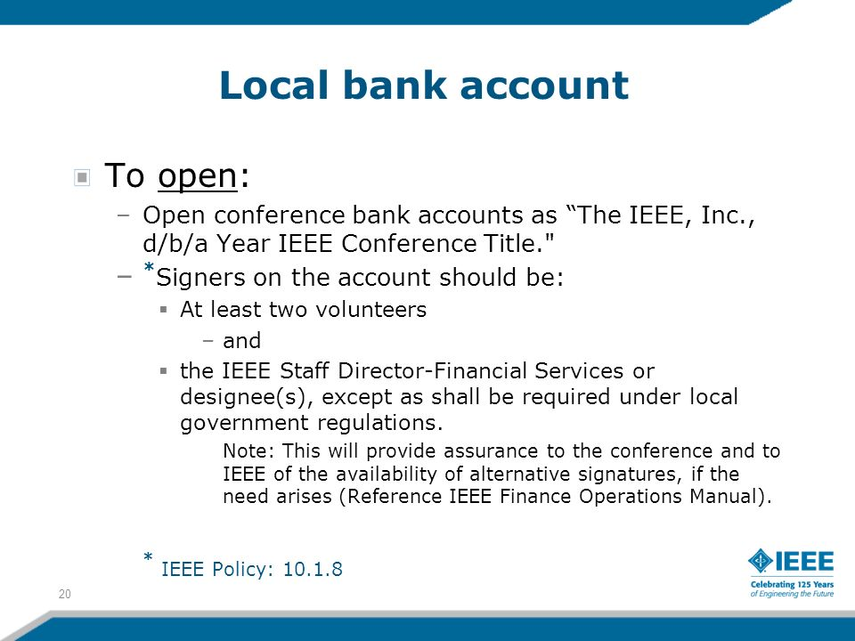 Local bank account To open: –Open conference bank accounts as The IEEE, Inc., d/b/a Year IEEE Conference Title. – * Signers on the account should be: At least two volunteers –and the IEEE Staff Director-Financial Services or designee(s), except as shall be required under local government regulations.
