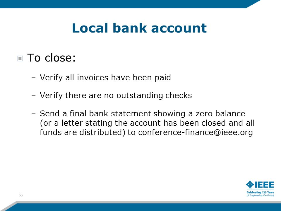 Local bank account To close: –Verify all invoices have been paid –Verify there are no outstanding checks –Send a final bank statement showing a zero balance (or a letter stating the account has been closed and all funds are distributed) to conference-finance@ieee.org 22