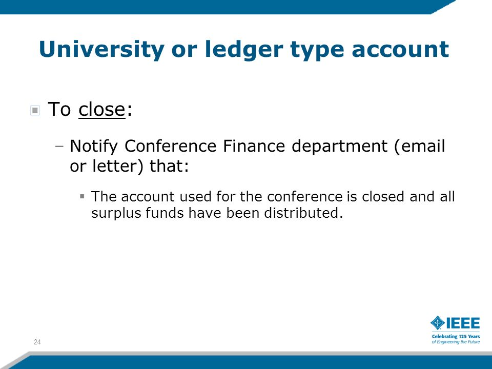 University or ledger type account To close: –Notify Conference Finance department (email or letter) that: The account used for the conference is closed and all surplus funds have been distributed.