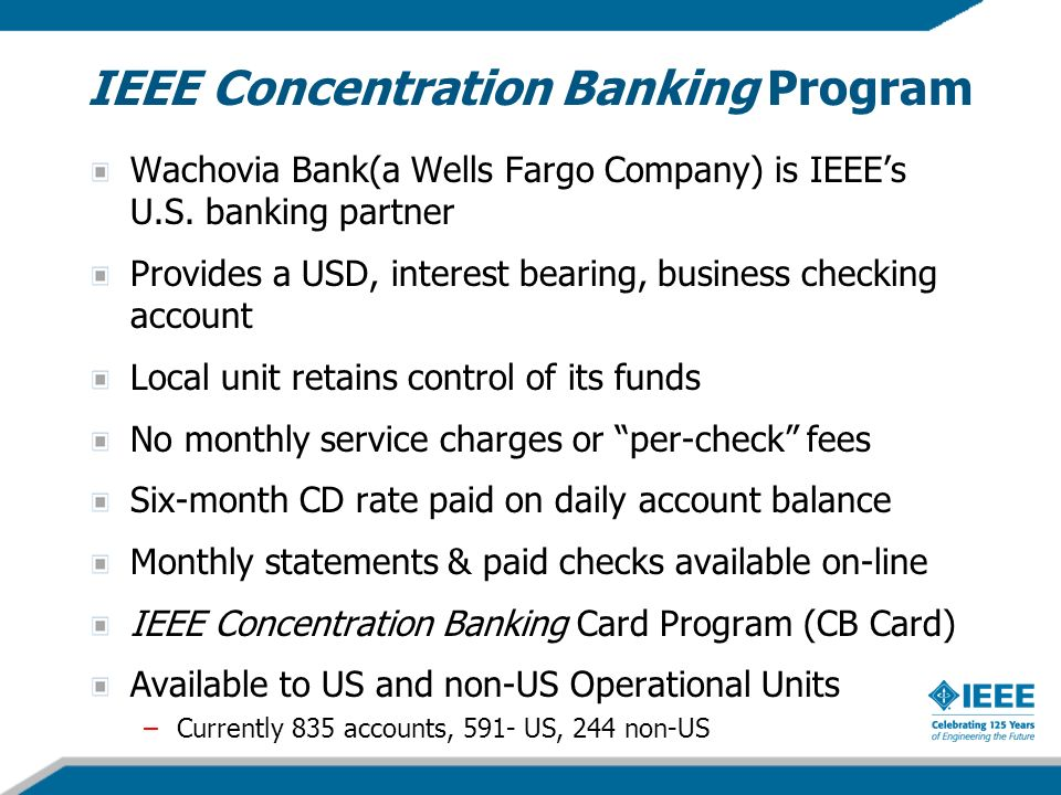 IEEE Concentration Banking Program Wachovia Bank(a Wells Fargo Company) is IEEEs U.S. banking partner Provides a USD, interest bearing, business check