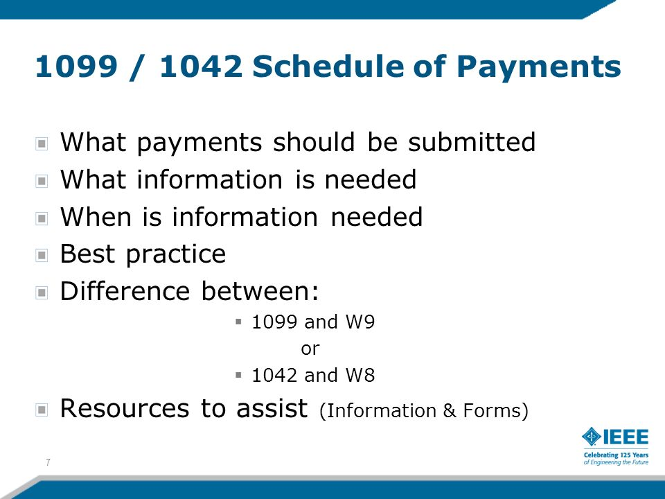 1099 / 1042 Schedule of Payments What payments should be submitted What information is needed When is information needed Best practice Difference between: 1099 and W9 or 1042 and W8 Resources to assist (Information & Forms) 7