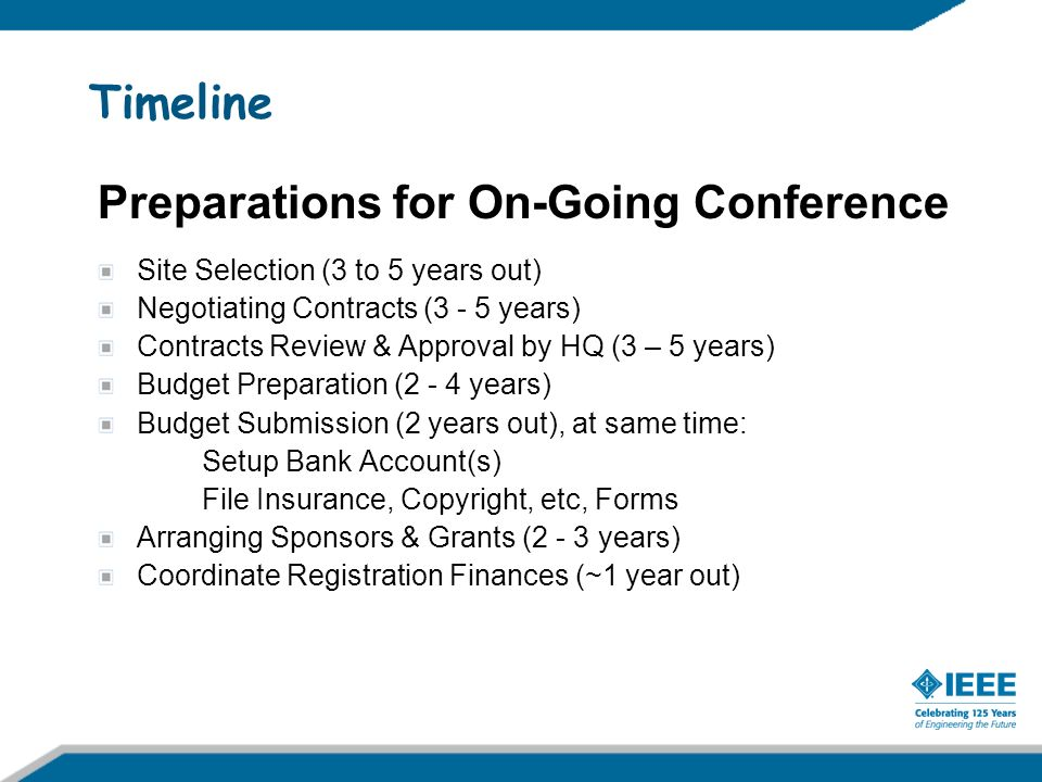 Submission Process Go to Financial Reporting Workbook Located via: http://www.ieee.org/web/conferences/organizers/required_documentation.html At 5 th bullet under heading Finance Follow Workbooks simple procedure: Complete tab Budget Checklist (tab #2) Complete tab Budget Worksheet (tab #3) (Note: do not manually enter any data elsewhere) Next complete Conference Information Schedule web form, as located at: http://ta.ieee.org/InfoSched/Welcome.aspx http://ta.ieee.org/InfoSched/Welcome.aspx With the Conference Record Number obtained above, complete the IEEE Financial Web Form at: http://ta.ieee.org/Financial/default.aspx http://ta.ieee.org/Financial/default.aspx Each person as needed should complete a Principles of Business Conduct Compliance Certificate and Conflict of Interest Disclosure Statement web form http://www.ieee.org/web/volunteers/compliance/conflict_of_interest/coiandpob.html http://www.ieee.org/web/volunteers/compliance/conflict_of_interest/coiandpob.html Open IEEE Concentration Bank Account, for form go to: http://www.ieee.org/portal/cms_docs/services/financial/treasury/USDCB-FAQs9.2008.pdf Wait for banking materials and budget approval; provide any additional requested data Contact your Societys Finance Chair/Treasurer at any time with questions