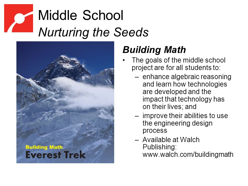 Middle School Nurturing the Seeds Building Math The goals of the middle school project are for all students to: –enhance algebraic reasoning and learn how technologies are developed and the impact that technology has on their lives; and –improve their abilities to use the engineering design process –Available at Walch Publishing: www.walch.com/buildingmath Photo courtesy of Andrew Brilliant