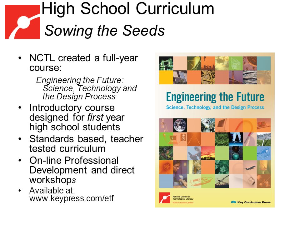 High School Curriculum Sowing the Seeds NCTL created a full-year course: Engineering the Future: Science, Technology and the Design Process Introductory course designed for first year high school students Standards based, teacher tested curriculum On-line Professional Development and direct workshop s Available at: www.keypress.com/etf