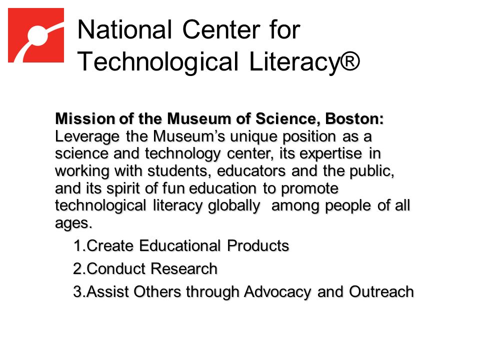 National Center for Technological Literacy® Mission of the Museum of Science, Boston: Leverage the Museums unique position as a science and technology