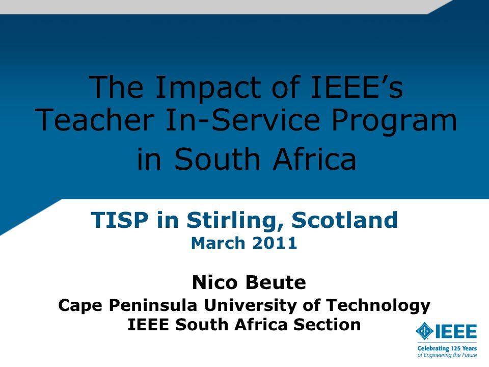 TISP in Stirling, Scotland March 2011 Nico Beute Cape Peninsula University of Technology IEEE South Africa Section The Impact of IEEEs Teacher In-Service Program in South Africa