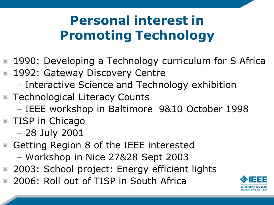 Personal interest in Promoting Technology 1990: Developing a Technology curriculum for S Africa 1992: Gateway Discovery Centre –Interactive Science and Technology exhibition Technological Literacy Counts –IEEE workshop in Baltimore 9&10 October 1998 TISP in Chicago –28 July 2001 Getting Region 8 of the IEEE interested –Workshop in Nice 27&28 Sept : School project: Energy efficient lights 2006: Roll out of TISP in South Africa