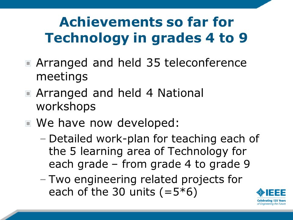 Achievements so far for Technology in grades 4 to 9 Arranged and held 35 teleconference meetings Arranged and held 4 National workshops We have now developed: –Detailed work-plan for teaching each of the 5 learning area of Technology for each grade – from grade 4 to grade 9 –Two engineering related projects for each of the 30 units (=5*6)