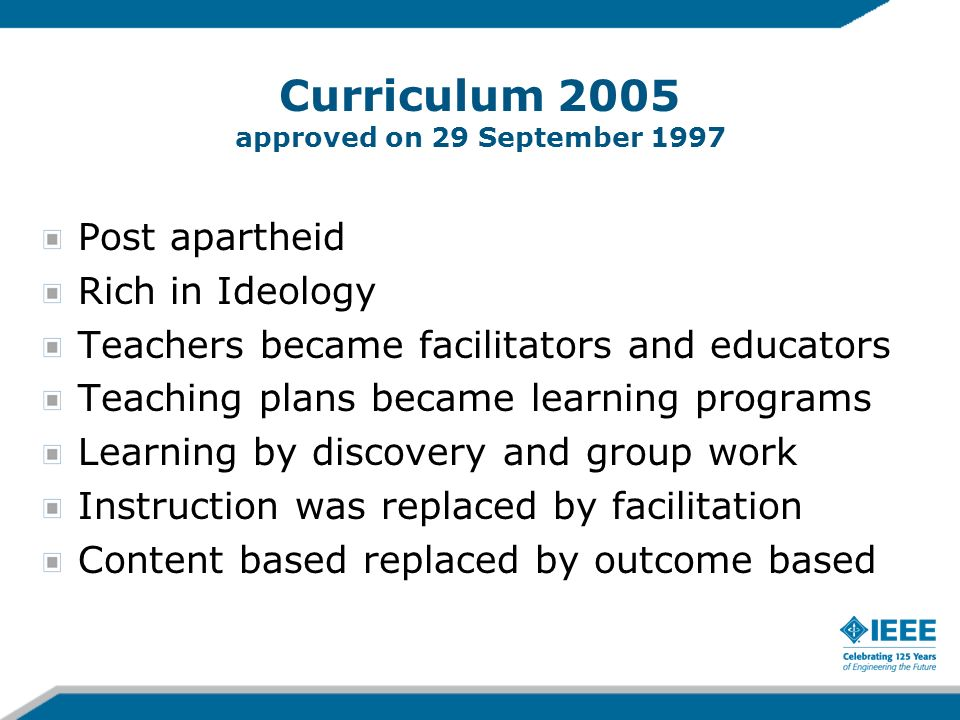 Curriculum 2005 approved on 29 September 1997 Post apartheid Rich in Ideology Teachers became facilitators and educators Teaching plans became learning programs Learning by discovery and group work Instruction was replaced by facilitation Content based replaced by outcome based