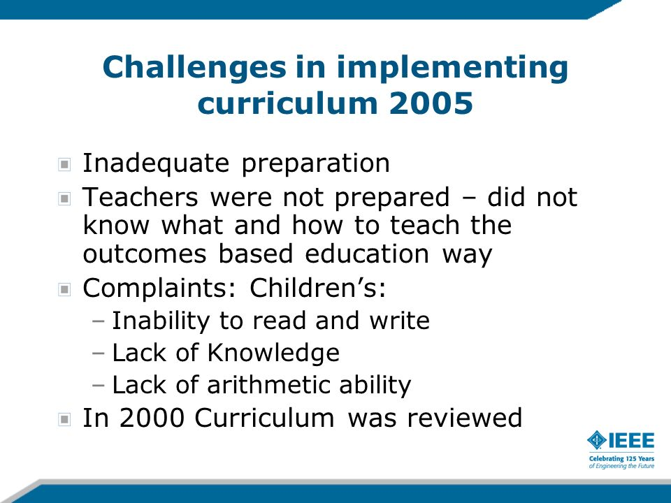 Challenges in implementing curriculum 2005 Inadequate preparation Teachers were not prepared – did not know what and how to teach the outcomes based e