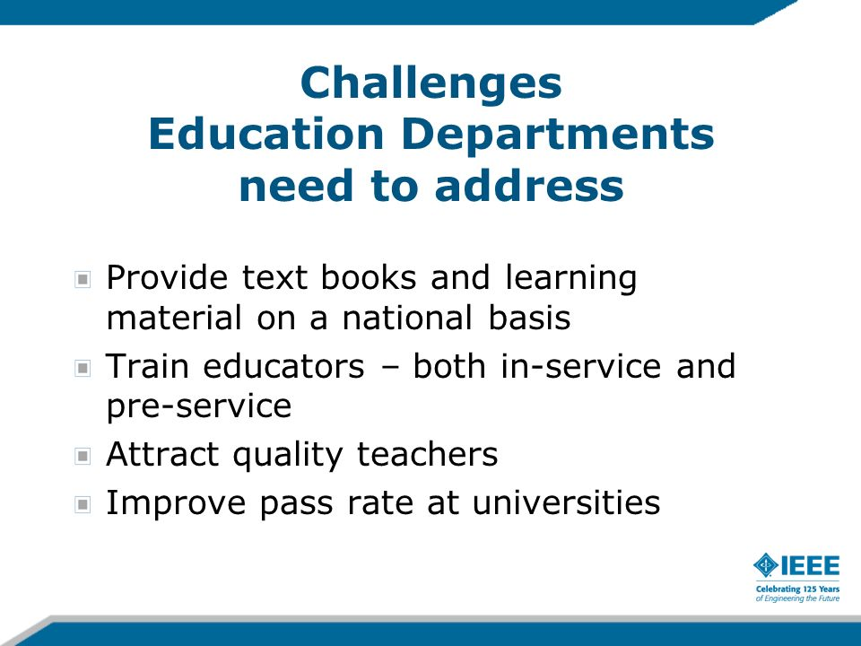 Challenges Education Departments need to address Provide text books and learning material on a national basis Train educators – both in-service and pre-service Attract quality teachers Improve pass rate at universities
