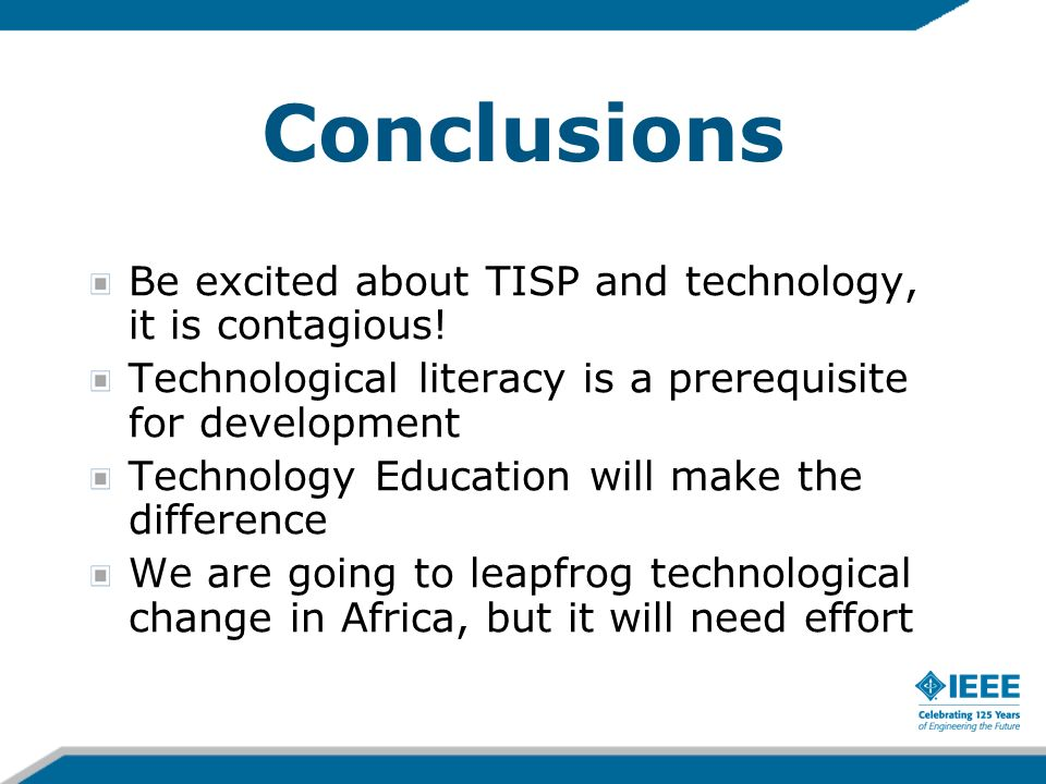 Conclusions Be excited about TISP and technology, it is contagious! Technological literacy is a prerequisite for development Technology Education will