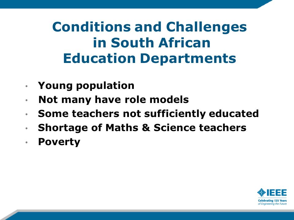 Conditions and Challenges in South African Education Departments Young population Not many have role models Some teachers not sufficiently educated Shortage of Maths & Science teachers Poverty