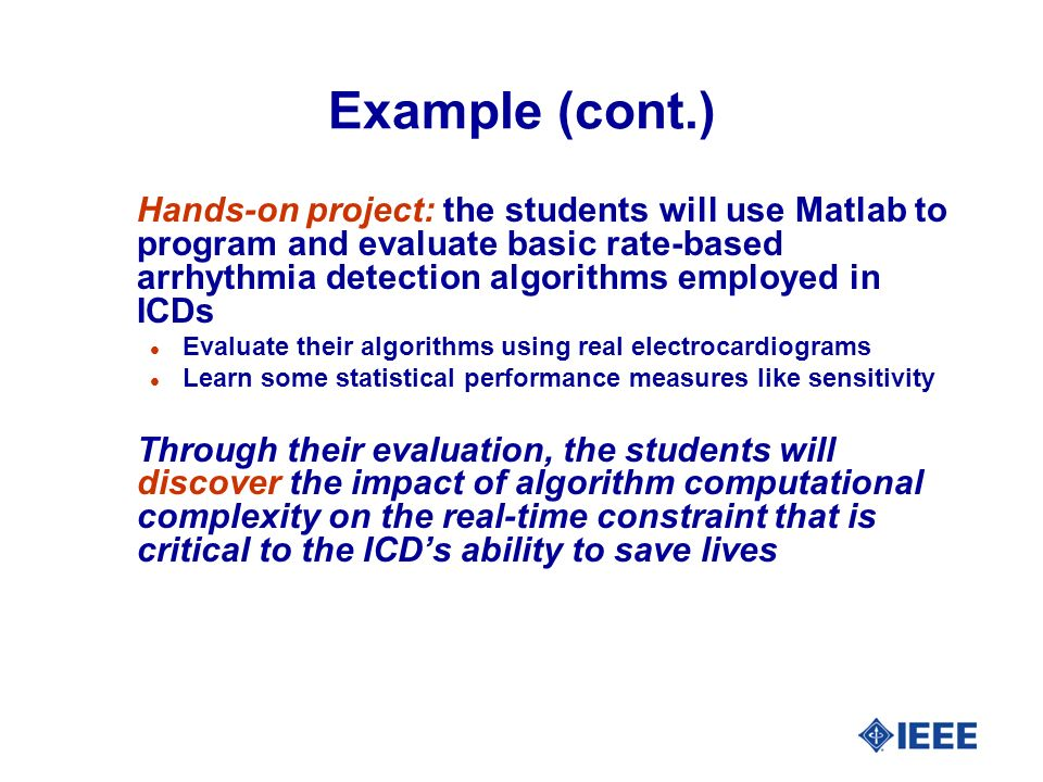 Example (cont.) Hands-on project: the students will use Matlab to program and evaluate basic rate-based arrhythmia detection algorithms employed in ICDs l Evaluate their algorithms using real electrocardiograms l Learn some statistical performance measures like sensitivity Through their evaluation, the students will discover the impact of algorithm computational complexity on the real-time constraint that is critical to the ICDs ability to save lives