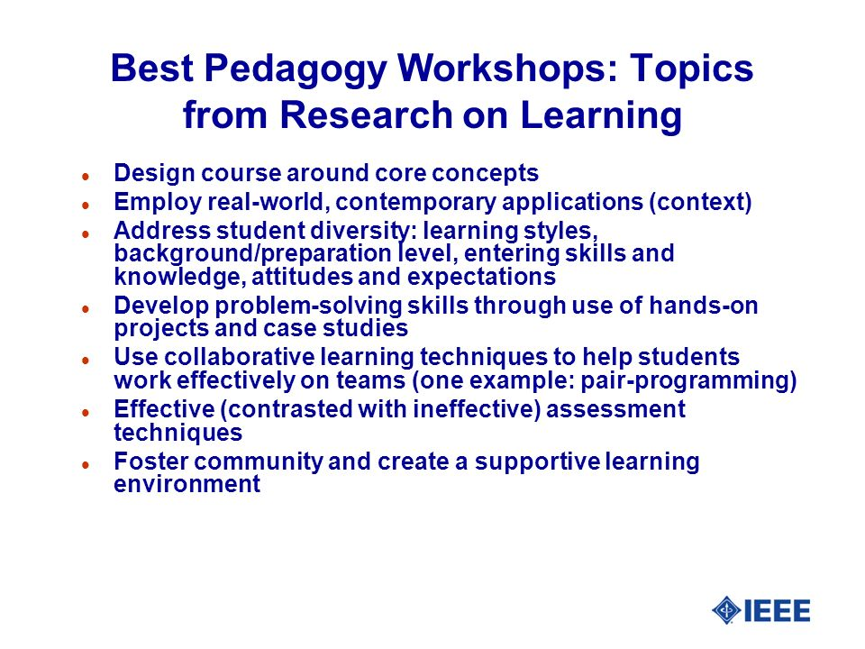 Best Pedagogy Workshops: Topics from Research on Learning l Design course around core concepts l Employ real-world, contemporary applications (context) l Address student diversity: learning styles, background/preparation level, entering skills and knowledge, attitudes and expectations l Develop problem-solving skills through use of hands-on projects and case studies l Use collaborative learning techniques to help students work effectively on teams (one example: pair-programming) l Effective (contrasted with ineffective) assessment techniques l Foster community and create a supportive learning environment