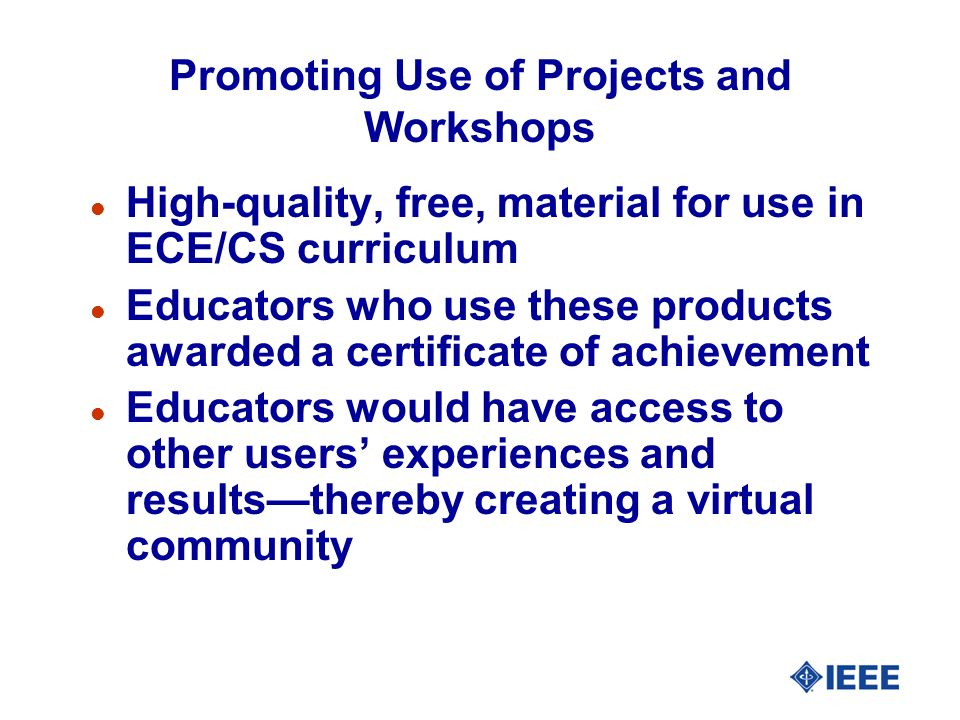 Promoting Use of Projects and Workshops l High-quality, free, material for use in ECE/CS curriculum l Educators who use these products awarded a certificate of achievement l Educators would have access to other users experiences and resultsthereby creating a virtual community